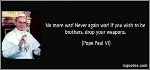 No more war! Never again war! If you wish to be brothers, drop your ...