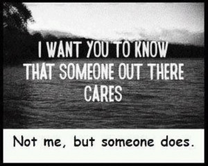 want you to know that someone out there cares. Not me, but someone ...