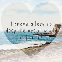 crave a love so deep the ocean would be jealous.