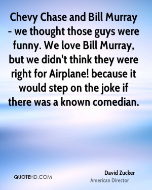 Chevy Chase and Bill Murray - we thought those guys were funny. We ...