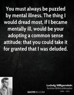 You must always be puzzled by mental illness. The thing I would dread ...