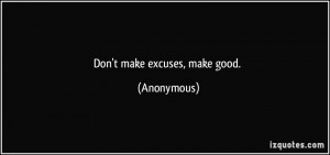 Don't make excuses, make good. - Anonymous