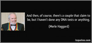 ... to be, but I haven't done any DNA tests or anything. - Merle Haggard