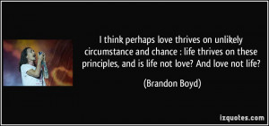 ... principles, and is life not love? And love not life? - Brandon Boyd