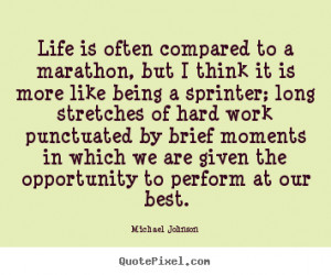 Quotes about life - Life is often compared to a marathon, but i think ...