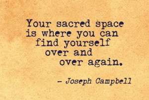 Your sacred space is where you can find yourself over and over again ...