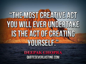 The most creative act you will ever undertake is the act of creating ...