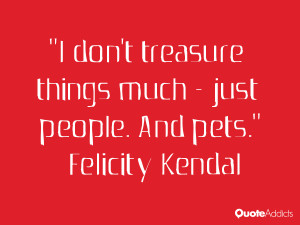 felicity kendal quotes i don t treasure things much just people and