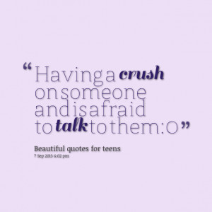 Quotes Picture: having a crush on someone and is afraid to talk to ...
