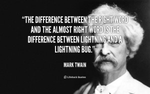 The difference between the right word and the almost right word is the ...