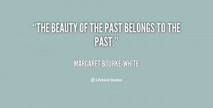 quote-Margaret-Bourke-White-the-beauty-of-the-past-belongs-to-151850 ...