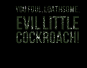 you foul loathsome evil little cockroach quotes from inspirably ...