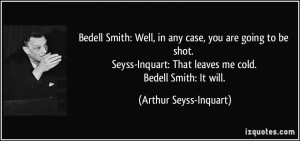 Bedell Smith: Well, in any case, you are going to be shot. Seyss ...