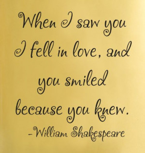 When I saw you I fell in love, and you smiled because you knew ...