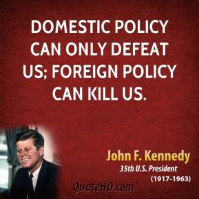 Domestic policy can only defeat us; foreign policy can kill us.