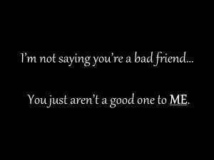 ... re Bad Friend You Just Aren't A Good One To Me - Friendship Quote