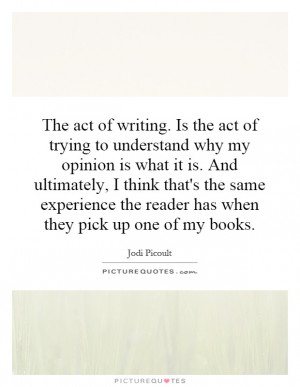 The act of writing. Is the act of trying to understand why my opinion ...