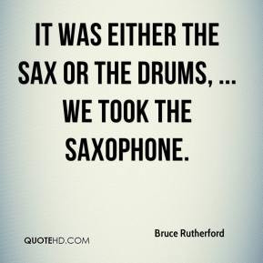 ... - It was either the sax or the drums, ... We took the saxophone