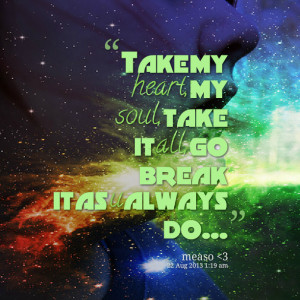 Quotes Picture: take my heart, my soul, take it all, go break it as u ...