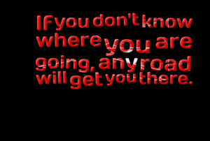 Quotes Picture: if you don't know where you are going, any road will ...