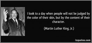 ... skin, but by the content of their character. - Martin Luther King, Jr