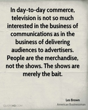 In day-to-day commerce, television is not so much interested in the ...