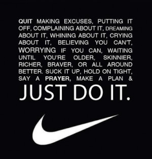 Quit making excuses, putting it off, complaining about it, dreaming ...