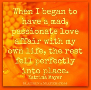 Have a passionate affair with your own life.