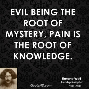 Evil being the root of mystery, pain is the root of knowledge.