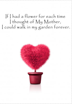 ... my mother, I could walk in my garden forever. HAPPY MOTHERS DAY MUM
