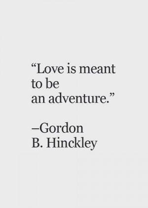 ... Quotes, Adventure Love Quotes, Gordon B Hinckley Quotes Love, Life Is