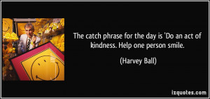 The catch phrase for the day is 'Do an act of kindness. Help one ...