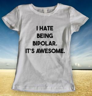 Hate Being Bipolar It's Awesome Quotes Ladies Men Man Women T-shirt ...