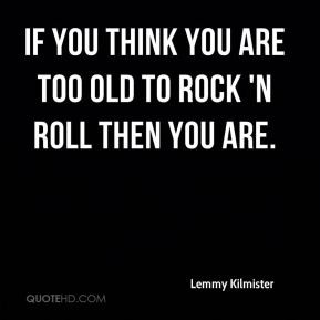 ... Kilmister - If you think you are too old to rock 'n roll then you are