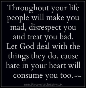 Throughout your life people will make you mad,