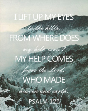 lift up my eyes to the hills, from where does my help come? My help ...