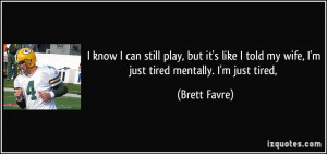 ... told my wife, I'm just tired mentally. I'm just tired, - Brett Favre