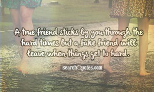 ... the hard times but a fake friend will leave when things get to hard
