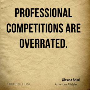 Oksana Baiul - Professional competitions are overrated.