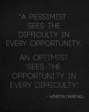 pessimist sees the difficulty in every opportunity; an optimist sees ...