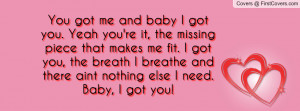 You got me and baby I got you. Yeah you're it, the missing piece that ...