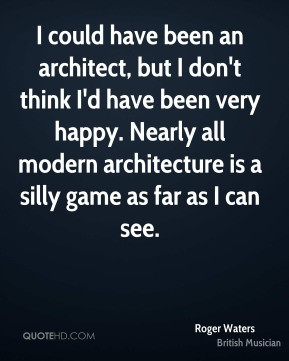 could have been an architect, but I don't think I'd have been very ...