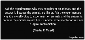 ... animals are not like us. Animal experimentation rests on a logical