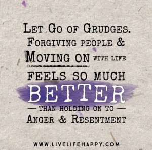 ... life feels so much better than holding on to anger and resentment