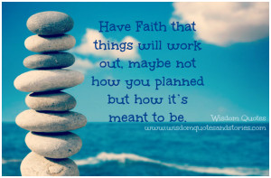 Have Faith that things will work out, maybe not how you planned but ...