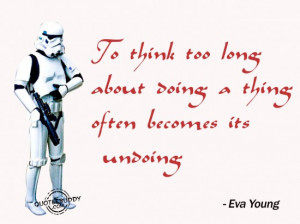 ... too long about doing a thing often becomes its undoing ~ Goal Quote