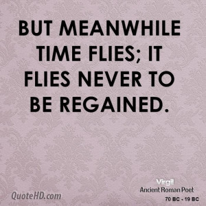 But meanwhile time flies; it flies never to be regained.