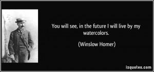 You will see, in the future I will live by my watercolors. - Winslow ...