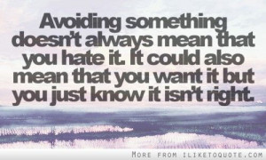 Avoiding something doesn't always mean that you hate it.