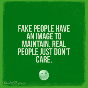 Fake people have an image to maintain. Real people just don't care.
